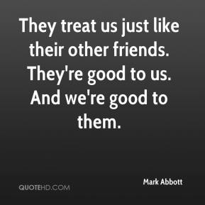 They treat us just like their other friends. They're good to us. And we're good to them.