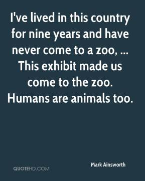 Mark Ainsworth  - I've lived in this country for nine years and have never come to a zoo, ... This exhibit made us come to the zoo. Humans are animals too.