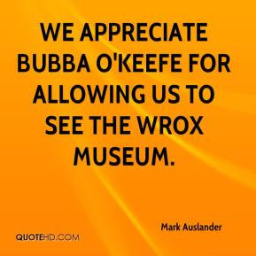 Mark Auslander  - We appreciate Bubba O'Keefe for allowing us to see the WROX museum.