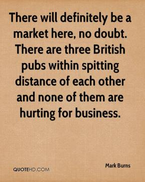 Mark Burns  - There will definitely be a market here, no doubt. There are three British pubs within spitting distance of each other and none of them are hurting for business.