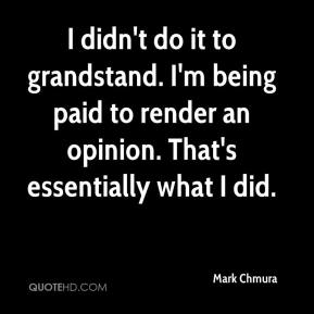 Mark Chmura  - I didn't do it to grandstand. I'm being paid to render an opinion. That's essentially what I did.