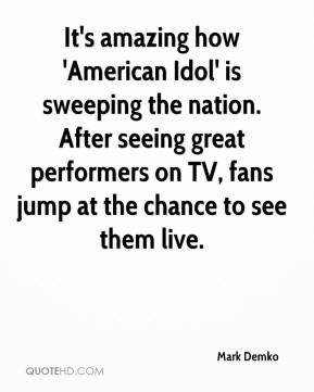 Mark Demko  - It's amazing how 'American Idol' is sweeping the nation. After seeing great performers on TV, fans jump at the chance to see them live.