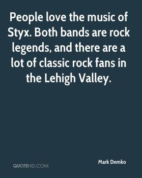 Mark Demko  - People love the music of Styx. Both bands are rock legends, and there are a lot of classic rock fans in the Lehigh Valley.