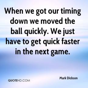 Mark Dickson  - When we got our timing down we moved the ball quickly. We just have to get quick faster in the next game.