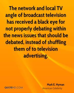 Mark E. Hyman - The network and local TV angle of broadcast television has received a black eye for not properly debating within the news issues that should be debated, instead of shuffling them of to television advertising.