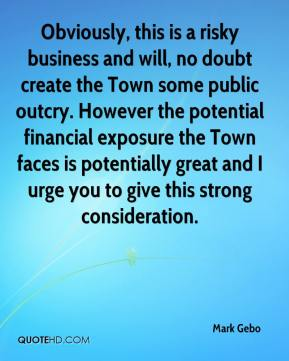 Mark Gebo  - Obviously, this is a risky business and will, no doubt create the Town some public outcry. However the potential financial exposure the Town faces is potentially great and I urge you to give this strong consideration.