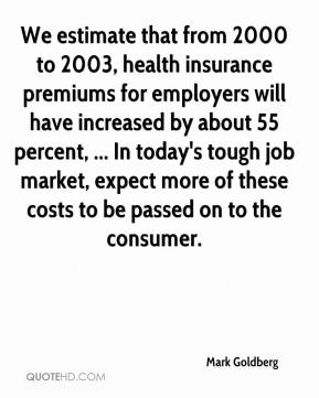 Mark Goldberg  - We estimate that from 2000 to 2003, health insurance premiums for employers will have increased by about 55 percent, ... In today's tough job market, expect more of these costs to be passed on to the consumer.