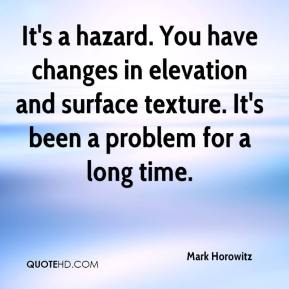 Mark Horowitz  - It's a hazard. You have changes in elevation and surface texture. It's been a problem for a long time.