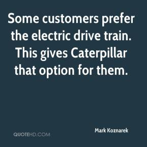 Mark Koznarek  - Some customers prefer the electric drive train. This gives Caterpillar that option for them.