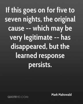 Mark Mahowald  - If this goes on for five to seven nights, the original cause -- which may be very legitimate -- has disappeared, but the learned response persists.