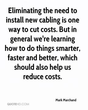 Eliminating the need to install new cabling is one way to cut costs. But in general we're learning how to do things smarter, faster and better, which should also help us reduce costs.