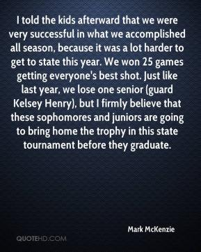 Mark McKenzie  - I told the kids afterward that we were very successful in what we accomplished all season, because it was a lot harder to get to state this year. We won 25 games getting everyone's best shot. Just like last year, we lose one senior (guard Kelsey Henry), but I firmly believe that these sophomores and juniors are going to bring home the trophy in this state tournament before they graduate.