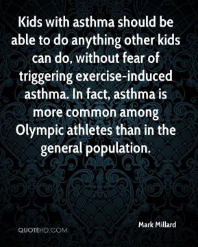 Mark Millard  - Kids with asthma should be able to do anything other kids can do, without fear of triggering exercise-induced asthma. In fact, asthma is more common among Olympic athletes than in the general population.
