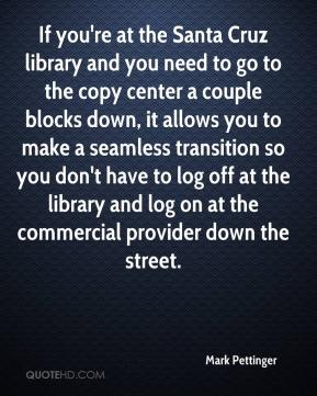 Mark Pettinger  - If you're at the Santa Cruz library and you need to go to the copy center a couple blocks down, it allows you to make a seamless transition so you don't have to log off at the library and log on at the commercial provider down the street.