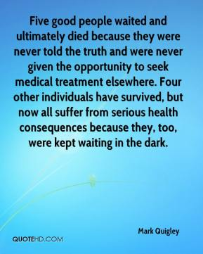 Five good people waited and ultimately died because they were never told the truth and were never given the opportunity to seek medical treatment elsewhere. Four other individuals have survived, but now all suffer from serious health consequences because they, too, were kept waiting in the dark.