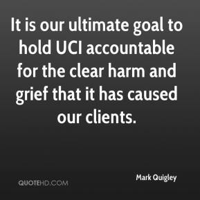 Mark Quigley  - It is our ultimate goal to hold UCI accountable for the clear harm and grief that it has caused our clients.