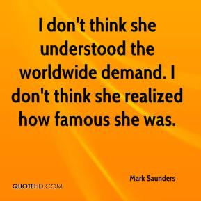 Mark Saunders  - I don't think she understood the worldwide demand. I don't think she realized how famous she was.