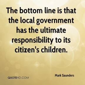 Mark Saunders  - The bottom line is that the local government has the ultimate responsibility to its citizen's children.