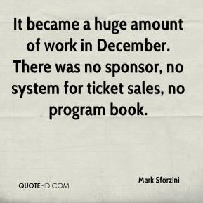 Mark Sforzini  - It became a huge amount of work in December. There was no sponsor, no system for ticket sales, no program book.