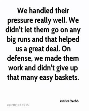 Marlee Webb  - We handled their pressure really well. We didn't let them go on any big runs and that helped us a great deal. On defense, we made them work and didn't give up that many easy baskets.