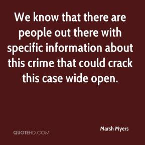 Marsh Myers  - We know that there are people out there with specific information about this crime that could crack this case wide open.