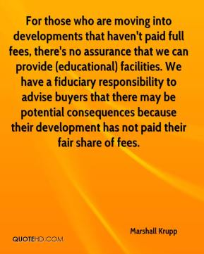 Marshall Krupp  - For those who are moving into developments that haven't paid full fees, there's no assurance that we can provide (educational) facilities. We have a fiduciary responsibility to advise buyers that there may be potential consequences because their development has not paid their fair share of fees.