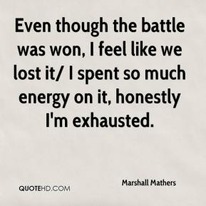 Marshall Mathers  - Even though the battle was won, I feel like we lost it/ I spent so much energy on it, honestly I'm exhausted.