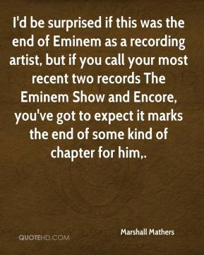 Marshall Mathers  - I'd be surprised if this was the end of Eminem as a recording artist, but if you call your most recent two records The Eminem Show and Encore, you've got to expect it marks the end of some kind of chapter for him.