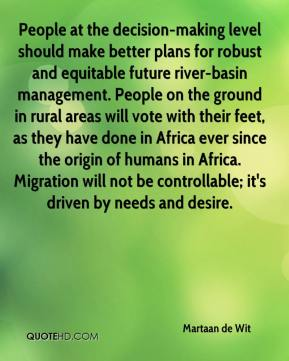 Martaan de Wit  - People at the decision-making level should make better plans for robust and equitable future river-basin management. People on the ground in rural areas will vote with their feet, as they have done in Africa ever since the origin of humans in Africa. Migration will not be controllable; it's driven by needs and desire.