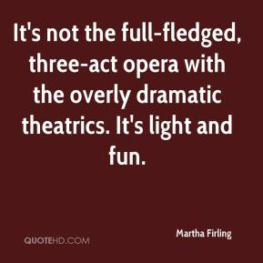 Martha Firling  - It's not the full-fledged, three-act opera with the overly dramatic theatrics. It's light and fun.