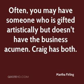Martha Firling  - Often, you may have someone who is gifted artistically but doesn't have the business acumen. Craig has both.