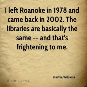 Martha Williams  - I left Roanoke in 1978 and came back in 2002. The libraries are basically the same -- and that's frightening to me.