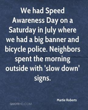 Martie Roberts  - We had Speed Awareness Day on a Saturday in July where we had a big banner and bicycle police. Neighbors spent the morning outside with 'slow down' signs.