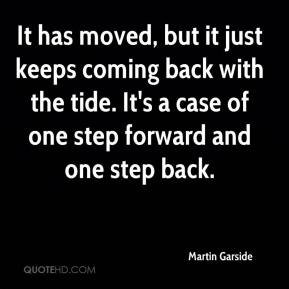Martin Garside  - It has moved, but it just keeps coming back with the tide. It's a case of one step forward and one step back.