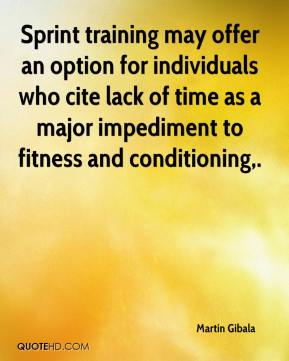 Martin Gibala  - Sprint training may offer an option for individuals who cite lack of time as a major impediment to fitness and conditioning.