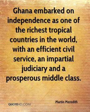 Martin Meredith  - Ghana embarked on independence as one of the richest tropical countries in the world, with an efficient civil service, an impartial judiciary and a prosperous middle class.