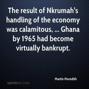 Martin Meredith  - The result of Nkrumah's handling of the economy was calamitous, ... Ghana by 1965 had become virtually bankrupt.