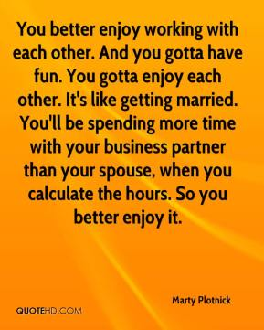 Marty Plotnick  - You better enjoy working with each other. And you gotta have fun. You gotta enjoy each other. It's like getting married. You'll be spending more time with your business partner than your spouse, when you calculate the hours. So you better enjoy it.