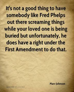 Marv Johnson  - It's not a good thing to have somebody like Fred Phelps out there screaming things while your loved one is being buried but unfortunately, he does have a right under the First Amendment to do that.