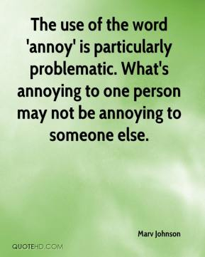 Marv Johnson  - The use of the word 'annoy' is particularly problematic. What's annoying to one person may not be annoying to someone else.