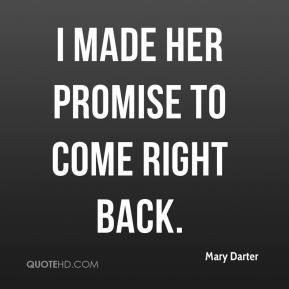 Mary Darter  - I made her promise to come right back.