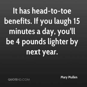 Mary Mullen  - It has head-to-toe benefits. If you laugh 15 minutes a day, you'll be 4 pounds lighter by next year.