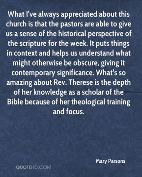 Mary Parsons  - What I've always appreciated about this church is that the pastors are able to give us a sense of the historical perspective of the scripture for the week. It puts things in context and helps us understand what might otherwise be obscure, giving it contemporary significance. What's so amazing about Rev. Therese is the depth of her knowledge as a scholar of the Bible because of her theological training and focus.