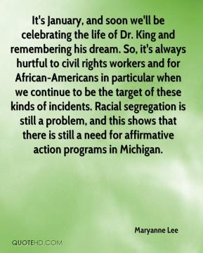 Maryanne Lee  - It's January, and soon we'll be celebrating the life of Dr. King and remembering his dream. So, it's always hurtful to civil rights workers and for African-Americans in particular when we continue to be the target of these kinds of incidents. Racial segregation is still a problem, and this shows that there is still a need for affirmative action programs in Michigan.