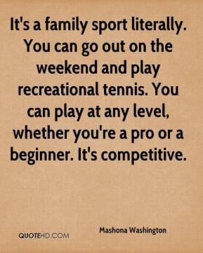Mashona Washington  - It's a family sport literally. You can go out on the weekend and play recreational tennis. You can play at any level, whether you're a pro or a beginner. It's competitive.