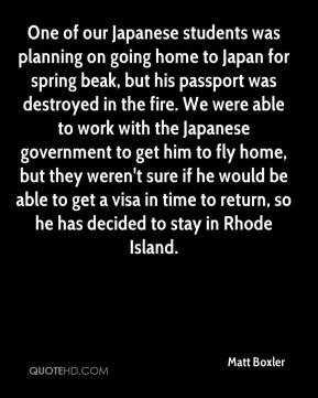 Matt Boxler  - One of our Japanese students was planning on going home to Japan for spring beak, but his passport was destroyed in the fire. We were able to work with the Japanese government to get him to fly home, but they weren't sure if he would be able to get a visa in time to return, so he has decided to stay in Rhode Island.