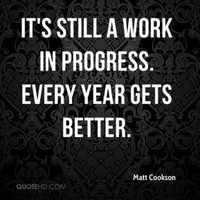 Matt Cookson  - It's still a work in progress. Every year gets better.