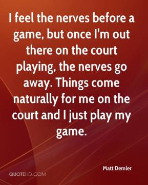 Matt Demler  - I feel the nerves before a game, but once I'm out there on the court playing, the nerves go away. Things come naturally for me on the court and I just play my game.
