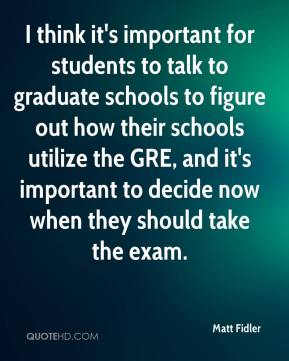Matt Fidler  - I think it's important for students to talk to graduate schools to figure out how their schools utilize the GRE, and it's important to decide now when they should take the exam.