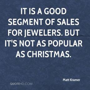 Matt Kramer  - It is a good segment of sales for jewelers. But it's not as popular as Christmas.
